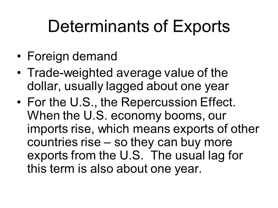 Determinants of Exports Foreign demand Trade-weighted average value of the dollar, usually lagged about one year For the U.S., the Repercussion Effect