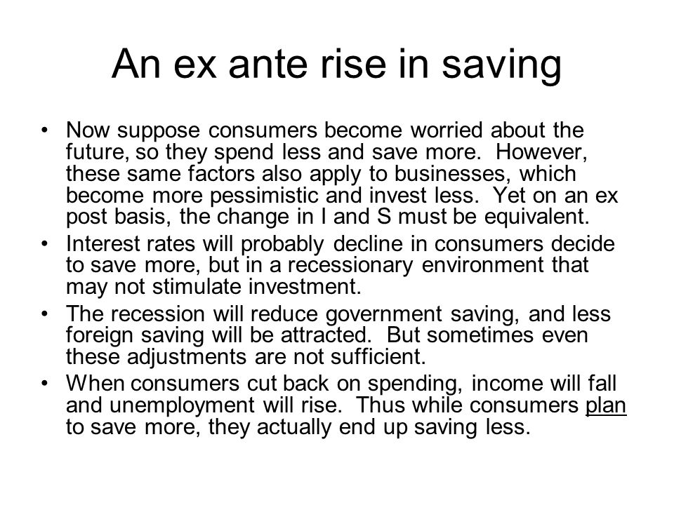 An ex ante rise in saving Now suppose consumers become worried about the future, so they spend less and save more. However, these same factors also ap