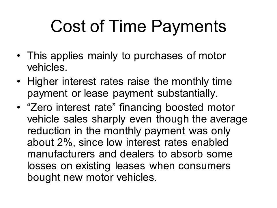 Cost of Time Payments This applies mainly to purchases of motor vehicles. Higher interest rates raise the monthly time payment or lease payment substa