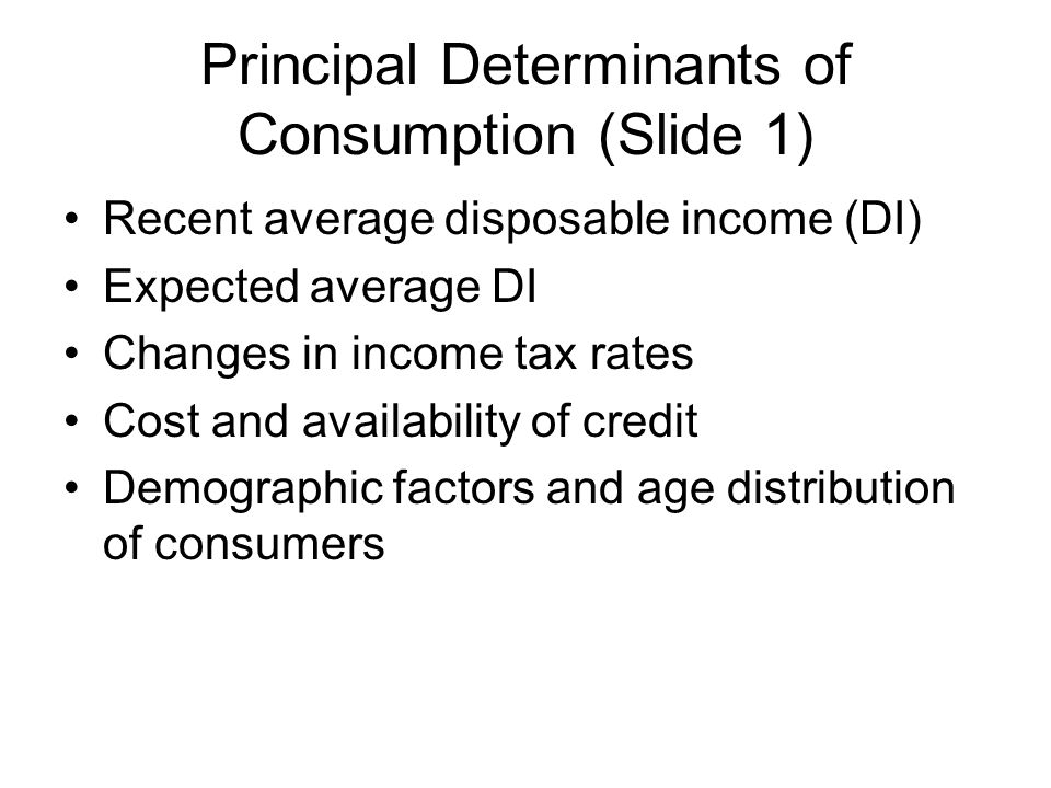 Principal Determinants of Consumption (Slide 1) Recent average disposable income (DI) Expected average DI Changes in income tax rates Cost and availab