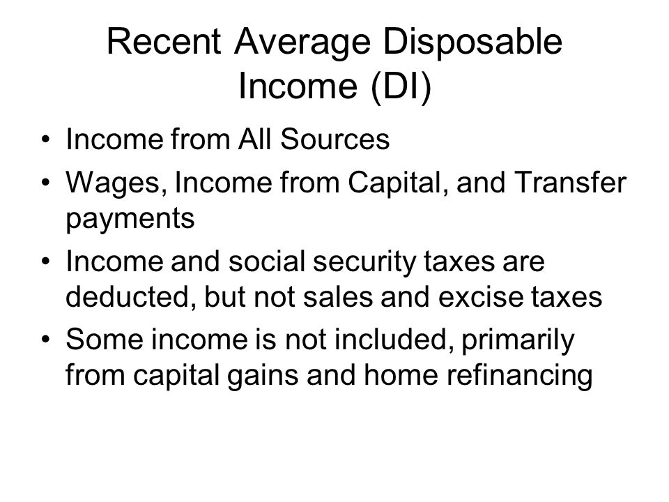 Recent Average Disposable Income (DI) Income from All Sources Wages, Income from Capital, and Transfer payments Income and social security taxes are d