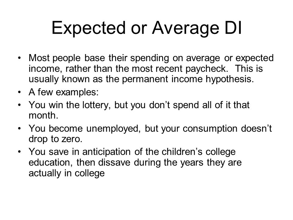 Expected or Average DI Most people base their spending on average or expected income, rather than the most recent paycheck. This is usually known as t
