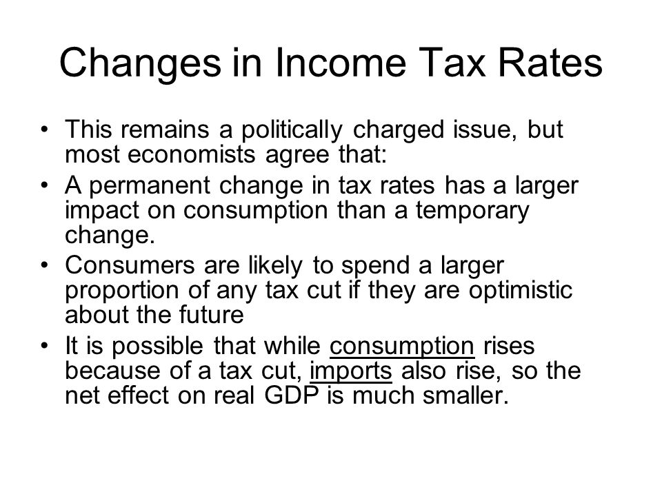 Changes in Income Tax Rates This remains a politically charged issue, but most economists agree that: A permanent change in tax rates has a larger imp