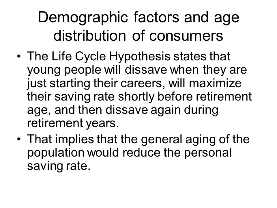 Demographic factors and age distribution of consumers The Life Cycle Hypothesis states that young people will dissave when they are just starting thei