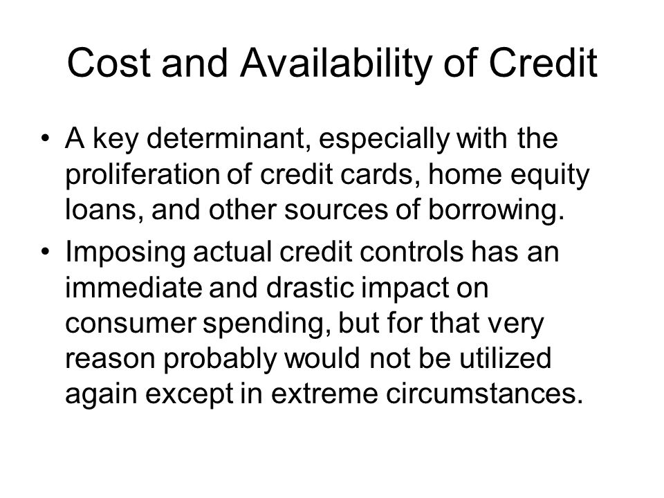 Cost and Availability of Credit A key determinant, especially with the proliferation of credit cards, home equity loans, and other sources of borrowin