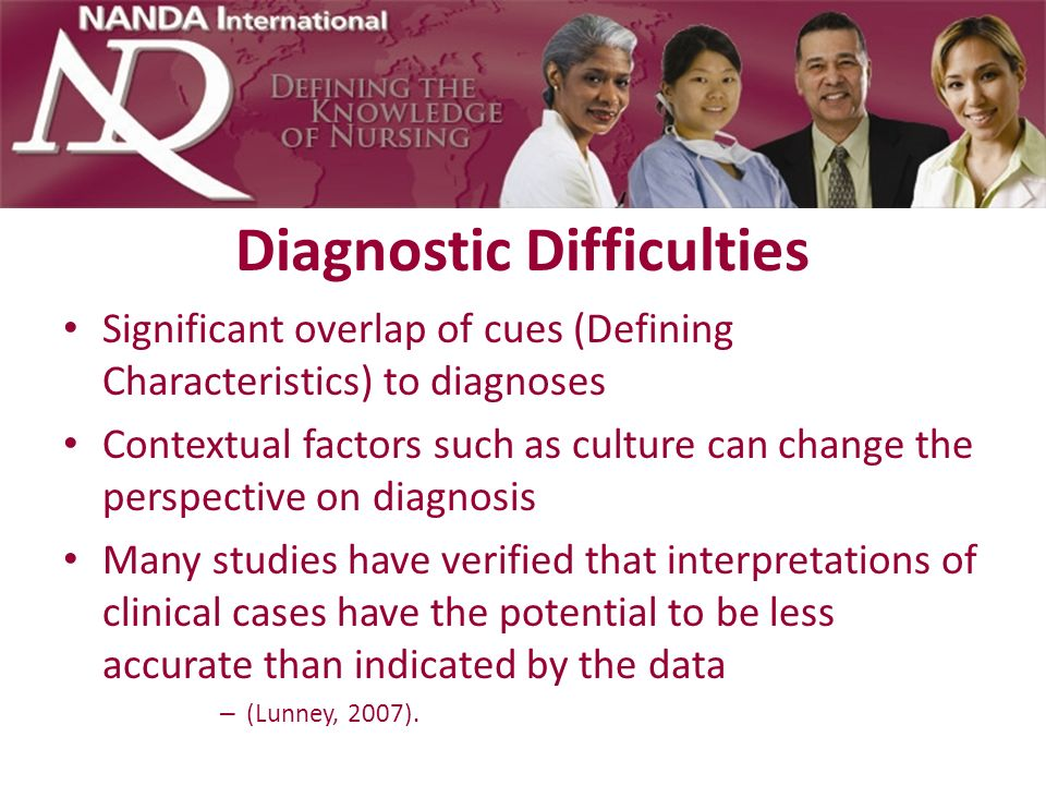Diagnostic Difficulties Significant overlap of cues (Defining Characteristics) to diagnoses Contextual factors such as culture can change the perspect