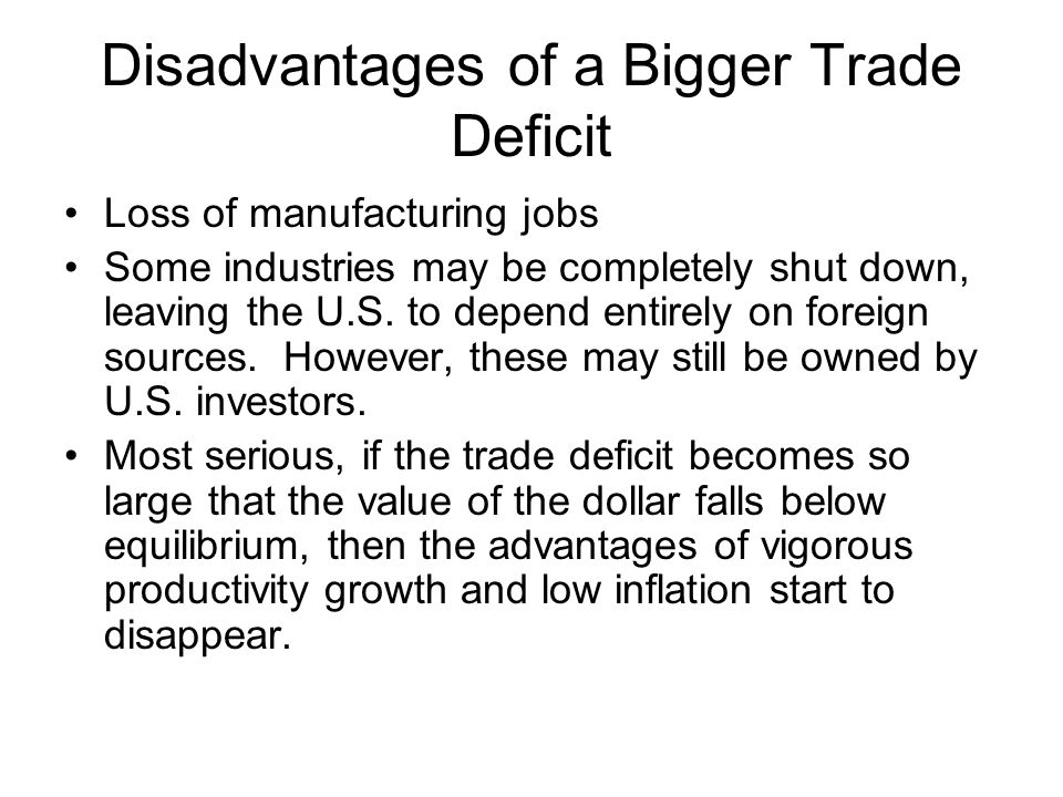 Disadvantages of a Bigger Trade Deficit Loss of manufacturing jobs Some industries may be completely shut down, leaving the U.S. to depend entirely on