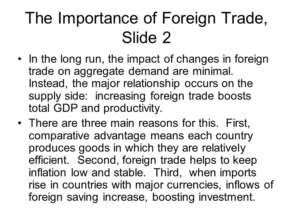 The Importance of Foreign Trade, Slide 2 In the long run, the impact of changes in foreign trade on aggregate demand are minimal. Instead, the major r