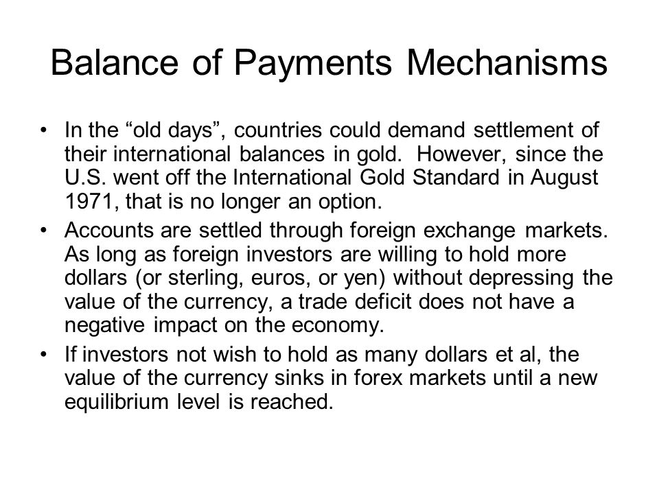 Balance of Payments Mechanisms In the old days, countries could demand settlement of their international balances in gold. However, since the U.S. wen