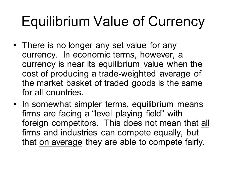 Equilibrium Value of Currency There is no longer any set value for any currency. In economic terms, however, a currency is near its equilibrium value