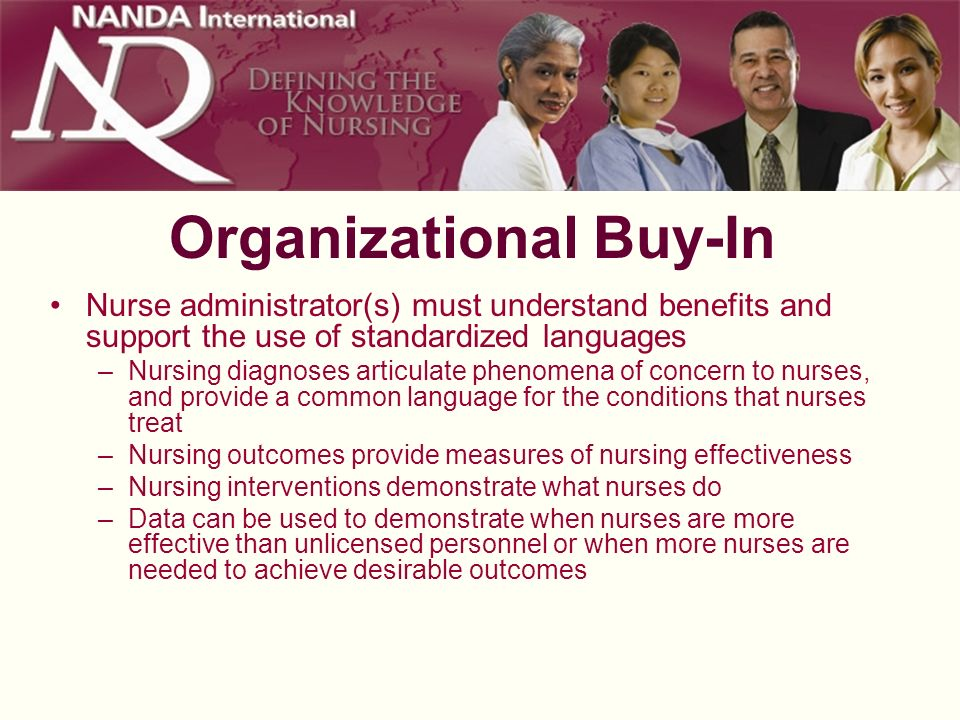 Organizational Buy-In Nurse administrator(s) must understand benefits and support the use of standardized languages –Nursing diagnoses articulate phen