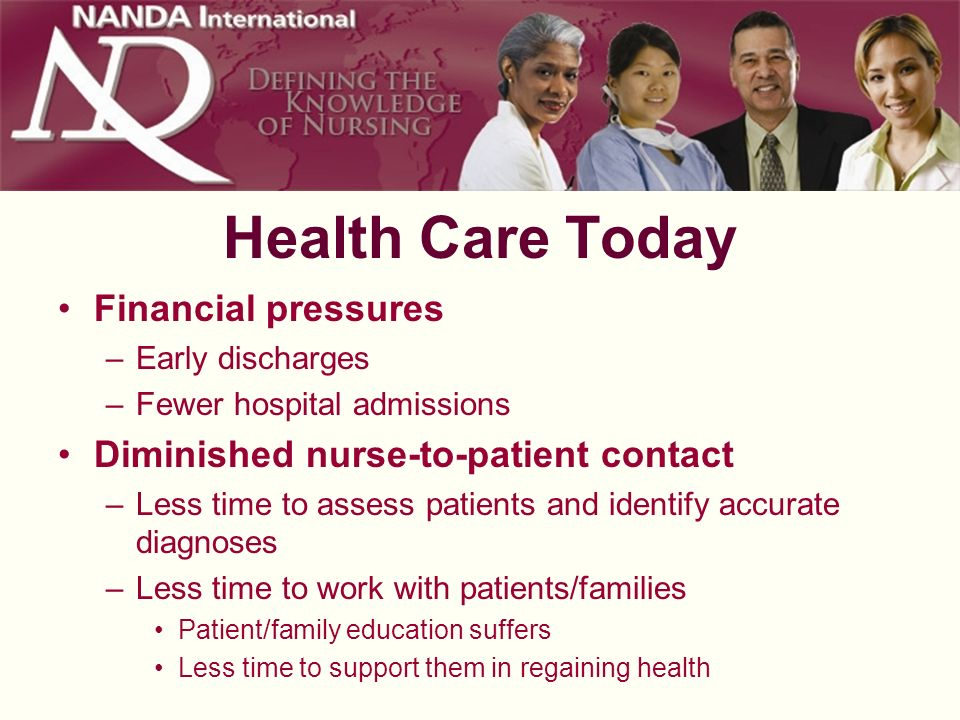 Health Care Today Financial pressures –Early discharges –Fewer hospital admissions Diminished nurse-to-patient contact –Less time to assess patients a