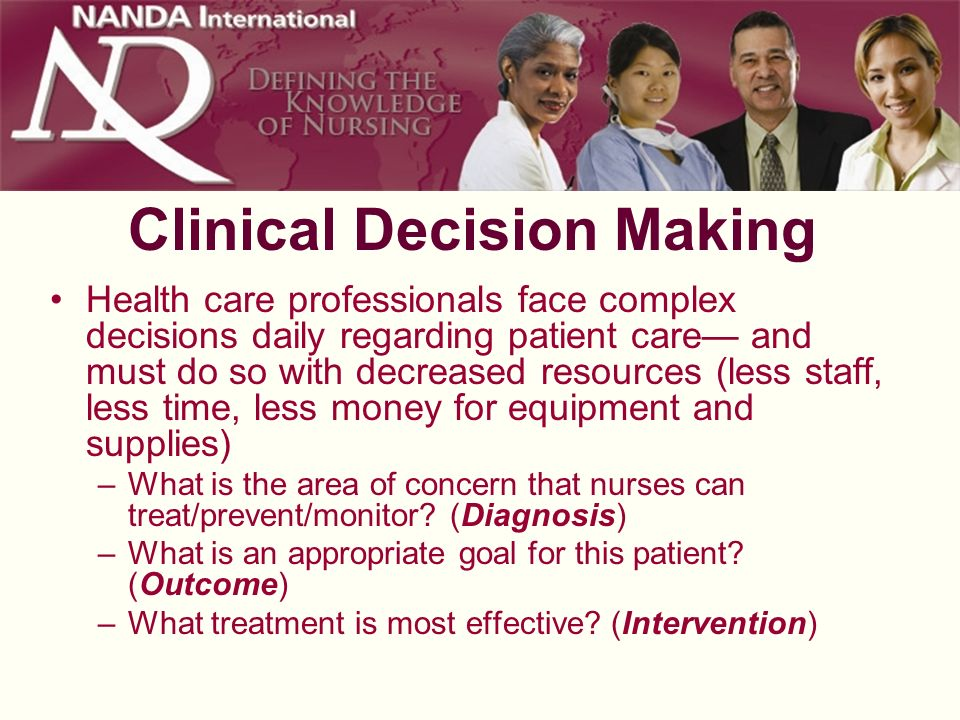 Clinical Decision Making Health care professionals face complex decisions daily regarding patient care and must do so with decreased resources (less s