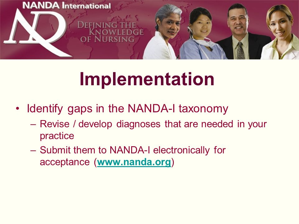 Implementation Identify gaps in the NANDA-I taxonomy –Revise / develop diagnoses that are needed in your practice –Submit them to NANDA-I electronical