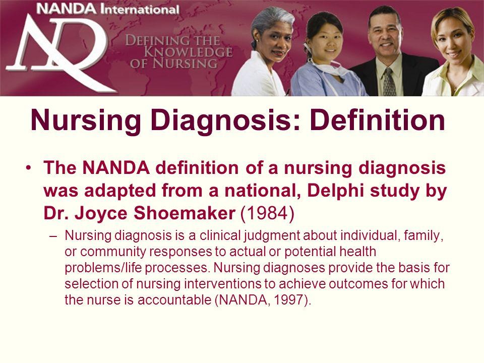 Nursing Diagnosis: Definition The NANDA definition of a nursing diagnosis was adapted from a national, Delphi study by Dr. Joyce Shoemaker (1984) –Nur