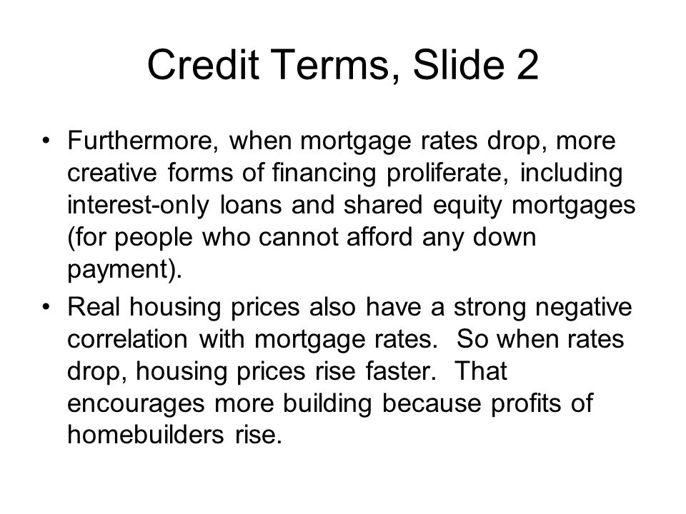 Credit Terms, Slide 2 Furthermore, when mortgage rates drop, more creative forms of financing proliferate, including interest-only loans and shared eq