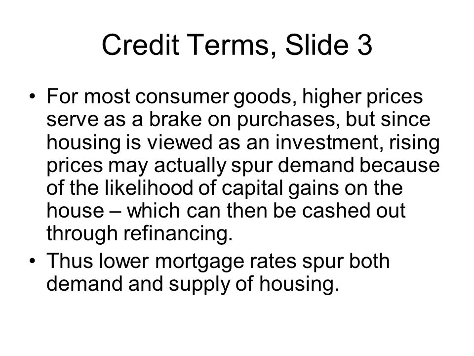 Credit Terms, Slide 3 For most consumer goods, higher prices serve as a brake on purchases, but since housing is viewed as an investment, rising price