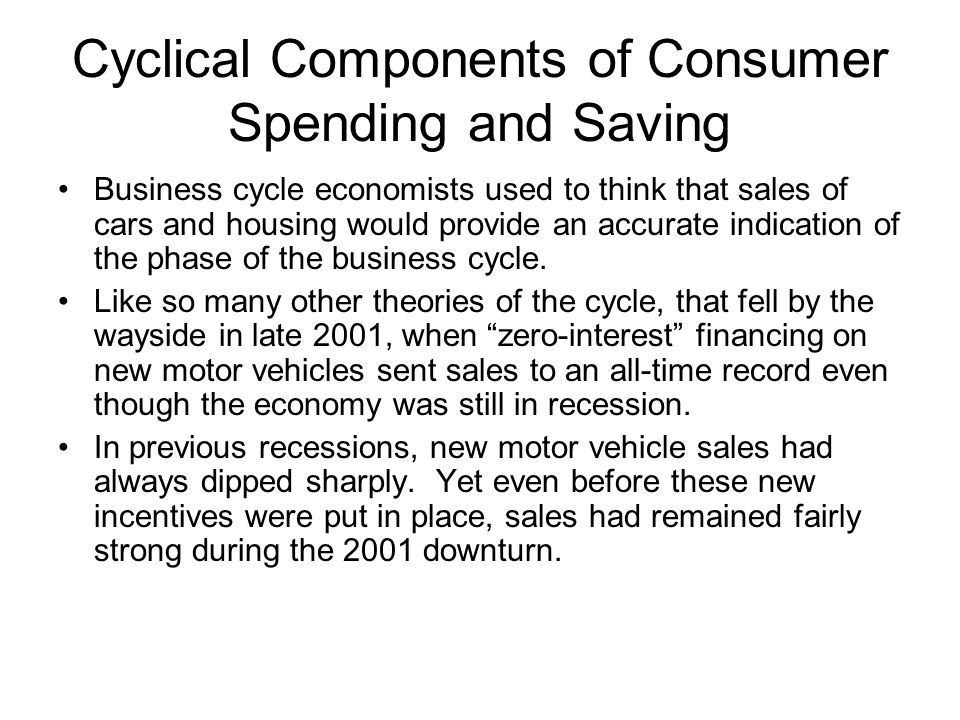 Cyclical Components of Consumer Spending and Saving Business cycle economists used to think that sales of cars and housing would provide an accurate i