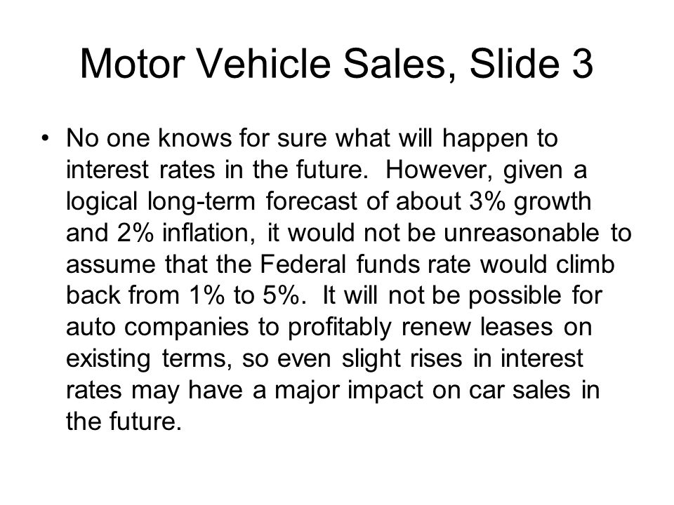 Motor Vehicle Sales, Slide 3 No one knows for sure what will happen to interest rates in the future. However, given a logical long-term forecast of ab
