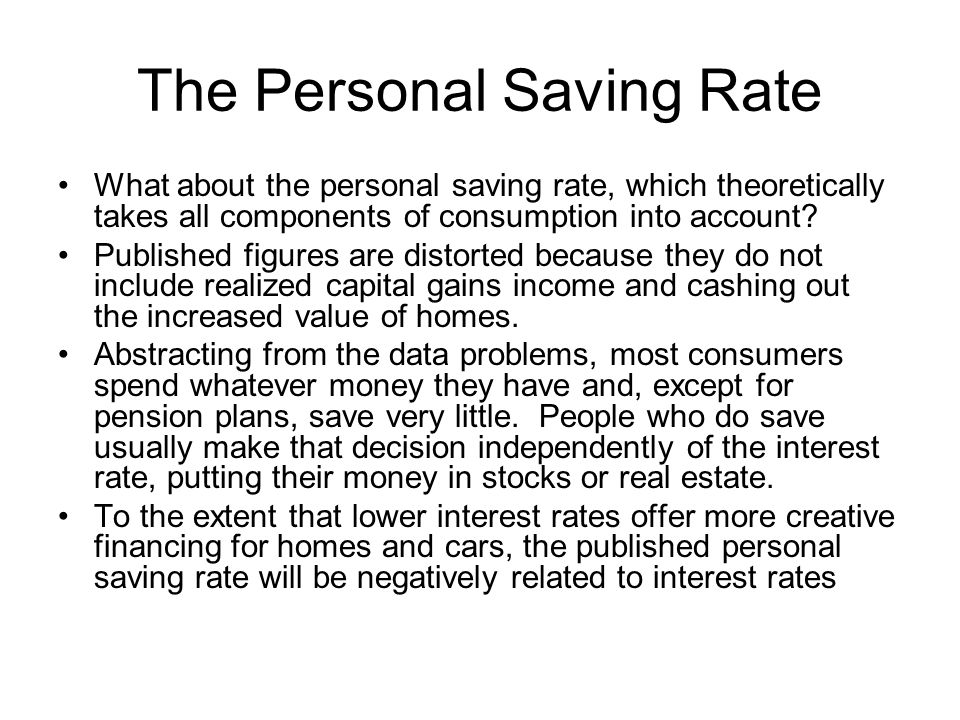The Personal Saving Rate What about the personal saving rate, which theoretically takes all components of consumption into account? Published figures