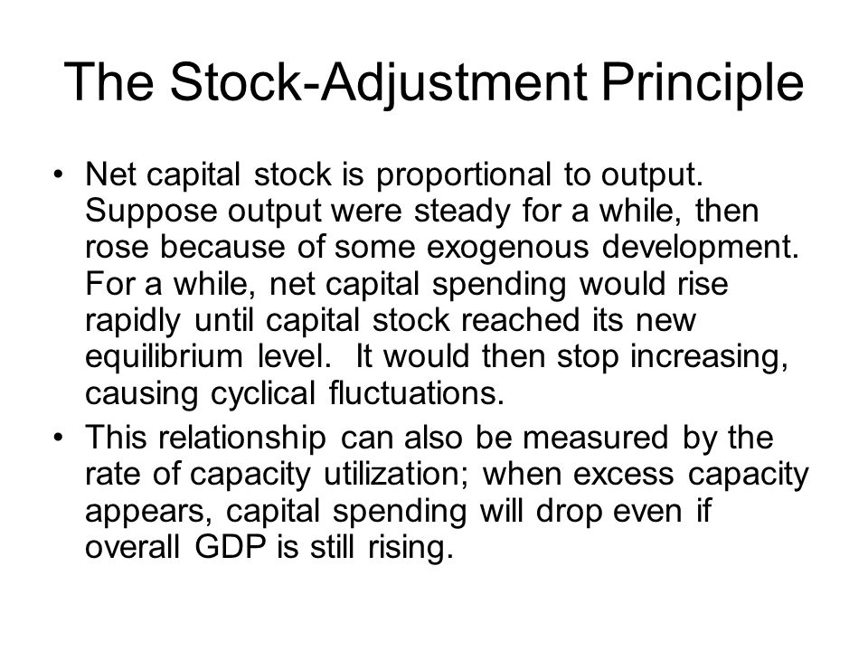 The Stock-Adjustment Principle Net capital stock is proportional to output. Suppose output were steady for a while, then rose because of some exogenou