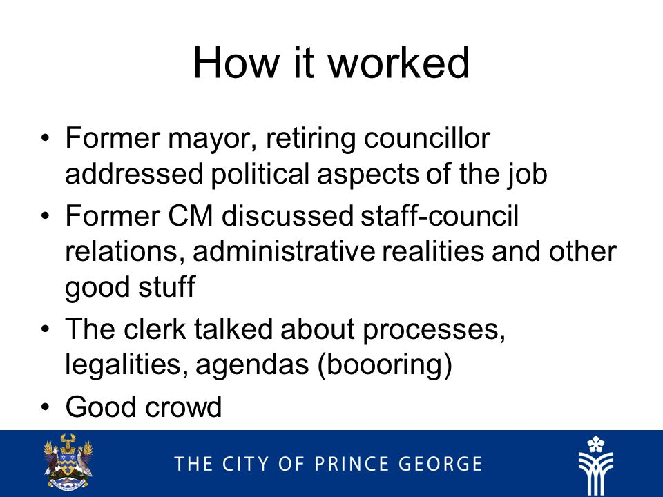 How it worked Former mayor, retiring councillor addressed political aspects of the job Former CM discussed staff-council relations, administrative realities and other good stuff The clerk talked about processes, legalities, agendas (boooring) Good crowd
