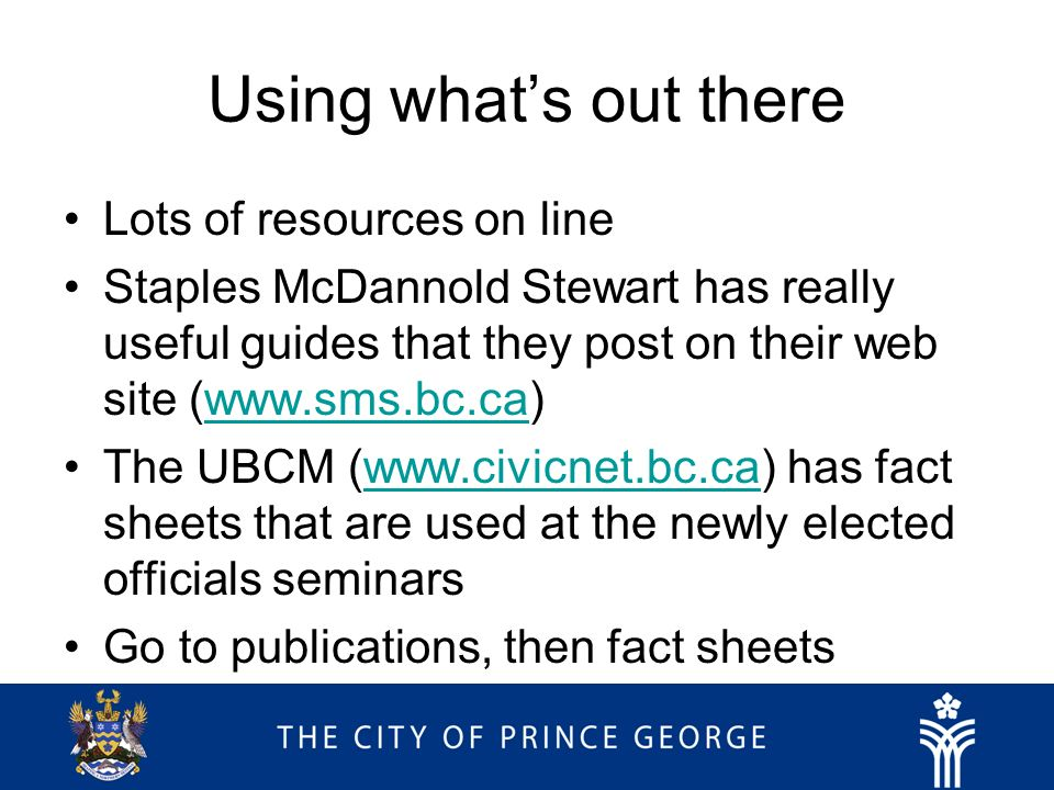 Using whats out there Lots of resources on line Staples McDannold Stewart has really useful guides that they post on their web site (  The UBCM (  has fact sheets that are used at the newly elected officials seminarswww.civicnet.bc.ca Go to publications, then fact sheets