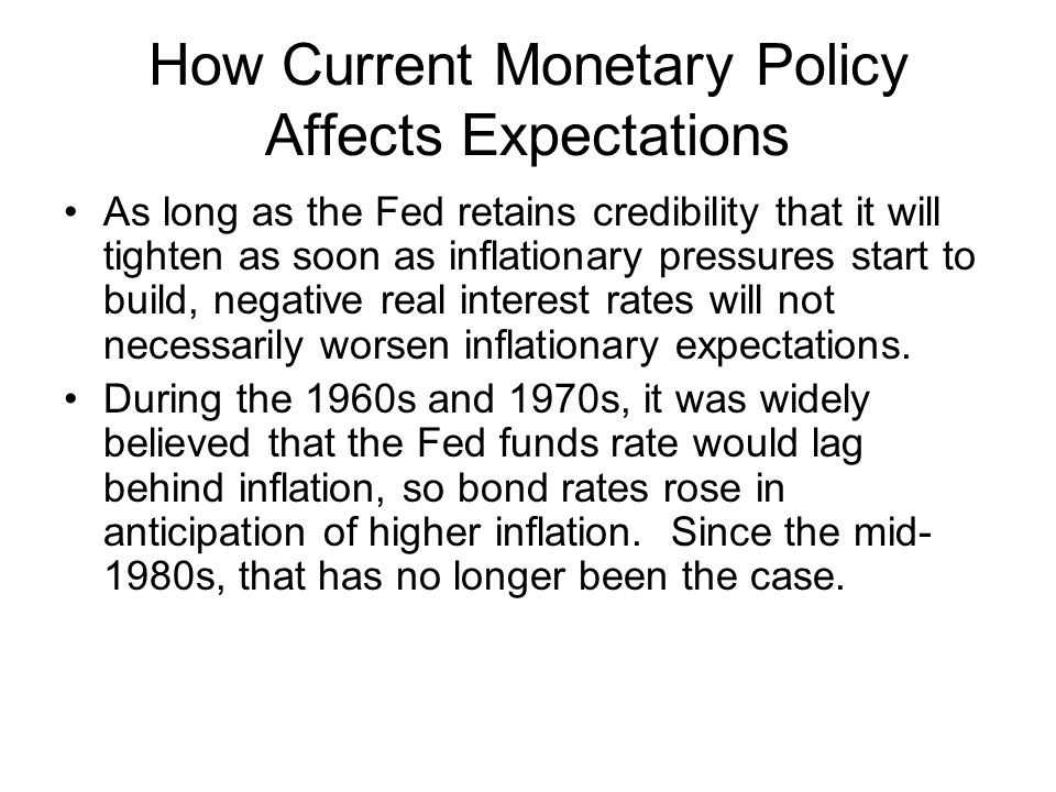 How Current Monetary Policy Affects Expectations As long as the Fed retains credibility that it will tighten as soon as inflationary pressures start to build, negative real interest rates will not necessarily worsen inflationary expectations.
