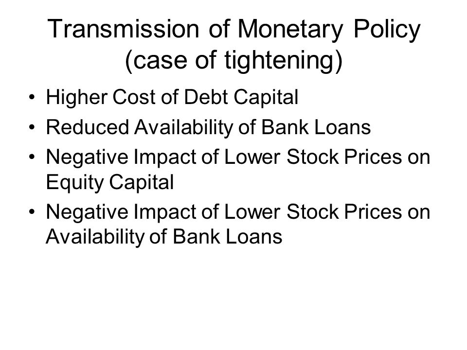Transmission of Monetary Policy (case of tightening) Higher Cost of Debt Capital Reduced Availability of Bank Loans Negative Impact of Lower Stock Prices on Equity Capital Negative Impact of Lower Stock Prices on Availability of Bank Loans