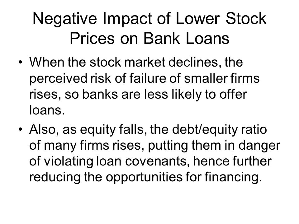 Negative Impact of Lower Stock Prices on Bank Loans When the stock market declines, the perceived risk of failure of smaller firms rises, so banks are less likely to offer loans.