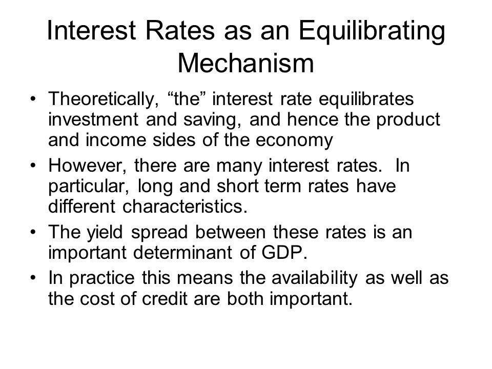 Interest Rates as an Equilibrating Mechanism Theoretically, the interest rate equilibrates investment and saving, and hence the product and income sides of the economy However, there are many interest rates.