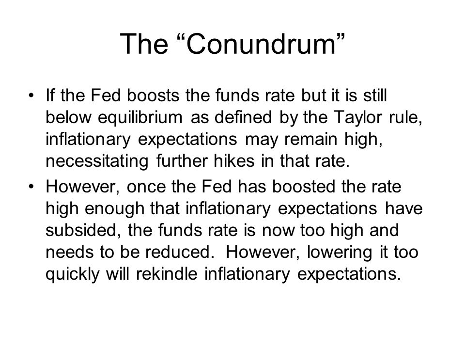 The Conundrum If the Fed boosts the funds rate but it is still below equilibrium as defined by the Taylor rule, inflationary expectations may remain high, necessitating further hikes in that rate.