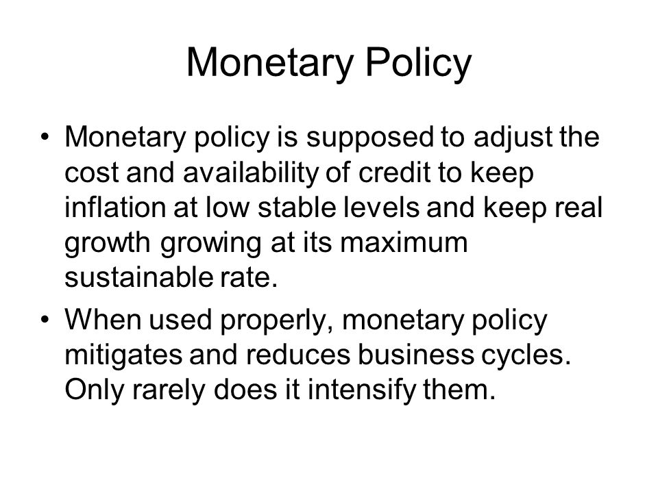 Monetary Policy Monetary policy is supposed to adjust the cost and availability of credit to keep inflation at low stable levels and keep real growth growing at its maximum sustainable rate.