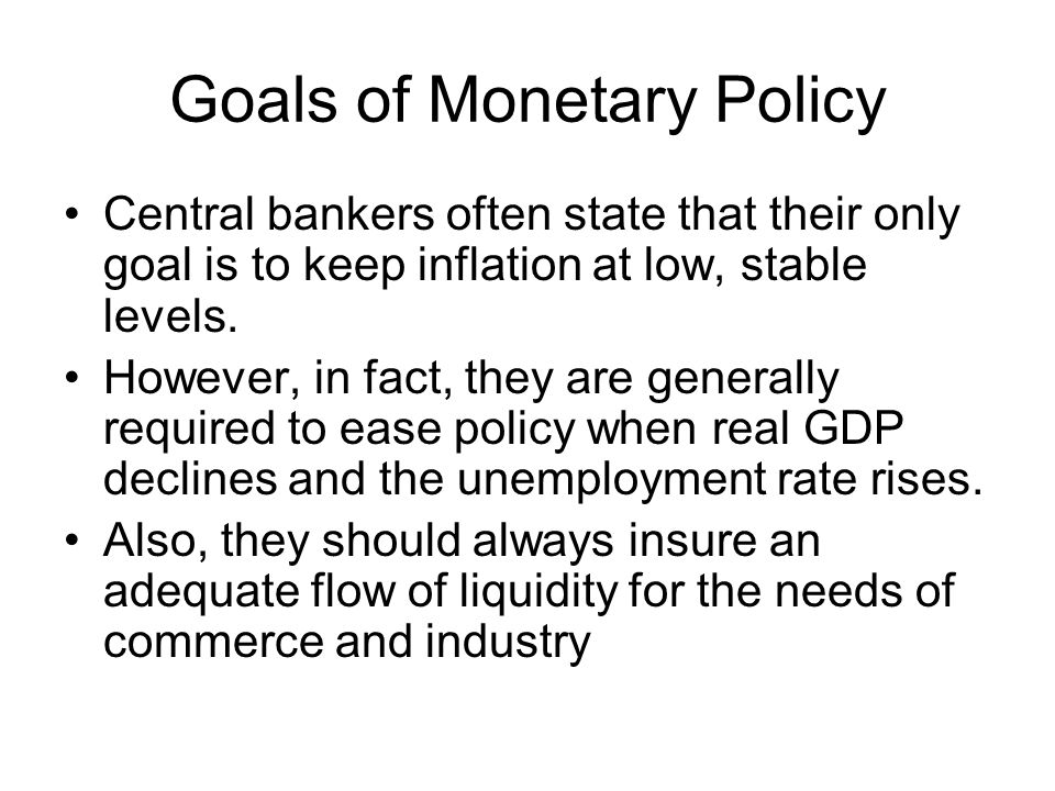 Goals of Monetary Policy Central bankers often state that their only goal is to keep inflation at low, stable levels.