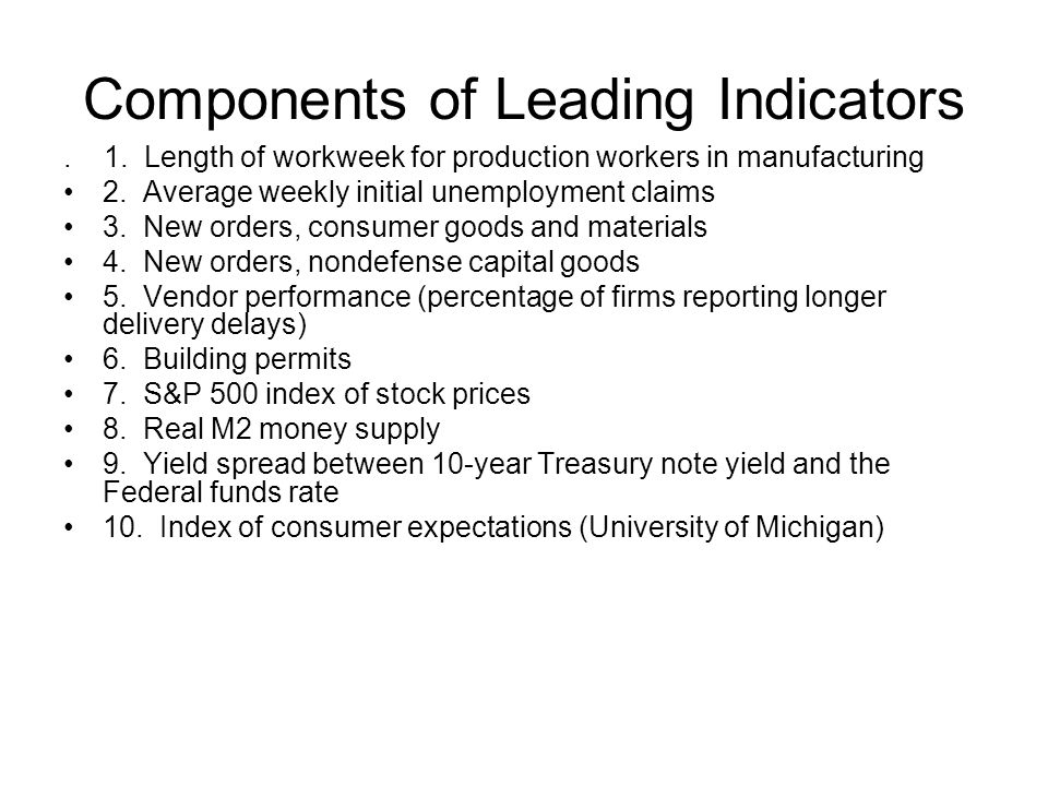 Components of Leading Indicators. 1. Length of workweek for production workers in manufacturing 2. Average weekly initial unemployment claims 3. New o
