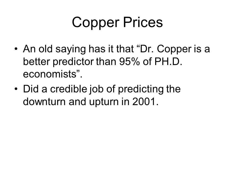 Copper Prices An old saying has it that Dr. Copper is a better predictor than 95% of PH.D. economists. Did a credible job of predicting the downturn a