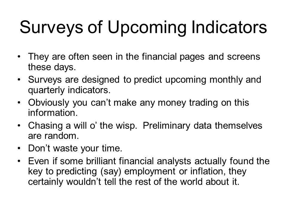 Surveys of Upcoming Indicators They are often seen in the financial pages and screens these days. Surveys are designed to predict upcoming monthly and