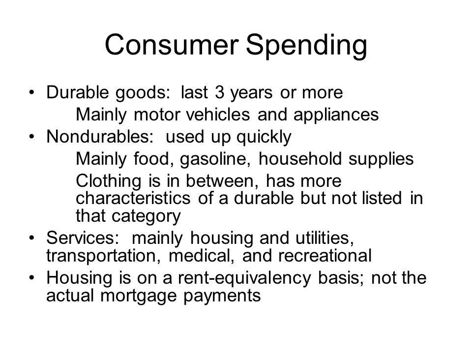 Consumer Spending Durable goods: last 3 years or more Mainly motor vehicles and appliances Nondurables: used up quickly Mainly food, gasoline, household supplies Clothing is in between, has more characteristics of a durable but not listed in that category Services: mainly housing and utilities, transportation, medical, and recreational Housing is on a rent-equivalency basis; not the actual mortgage payments
