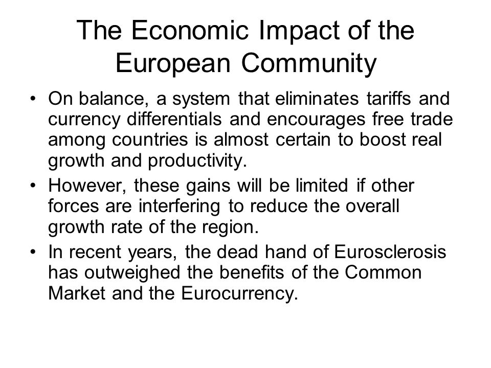 The Economic Impact of the European Community On balance, a system that eliminates tariffs and currency differentials and encourages free trade among countries is almost certain to boost real growth and productivity.