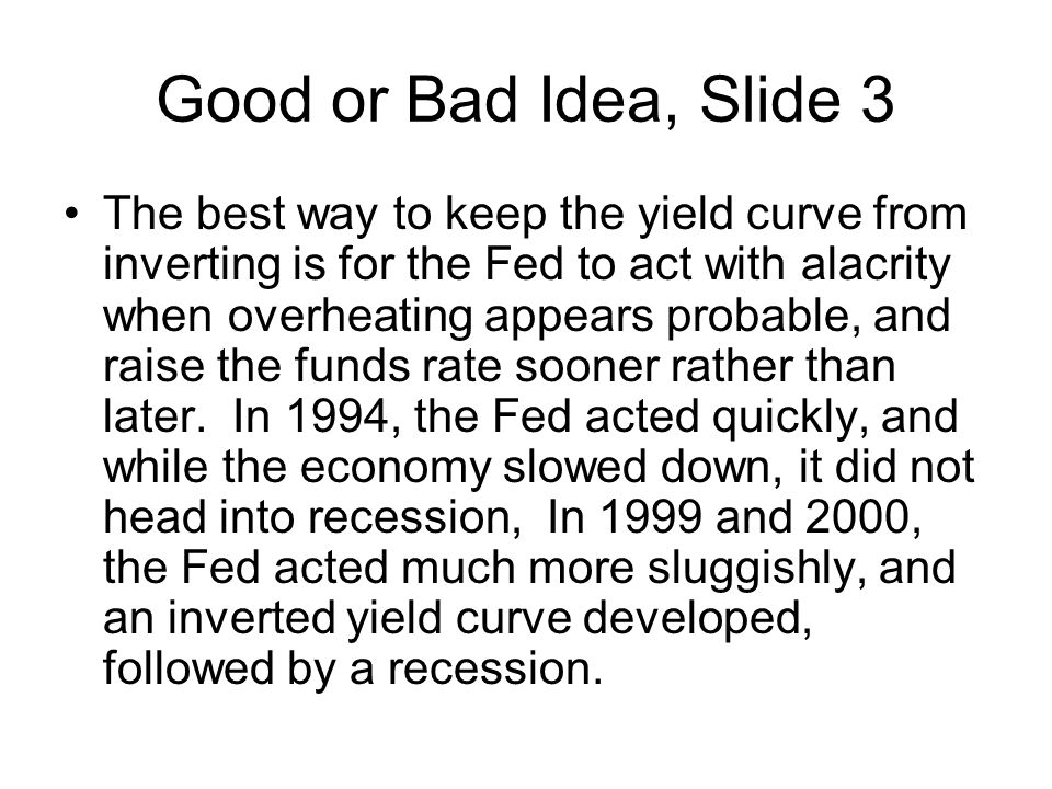 Good or Bad Idea, Slide 3 The best way to keep the yield curve from inverting is for the Fed to act with alacrity when overheating appears probable, and raise the funds rate sooner rather than later.