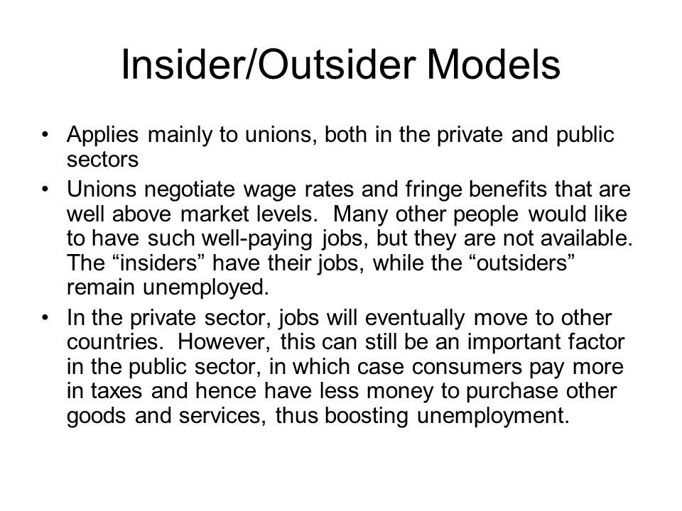 Insider/Outsider Models Applies mainly to unions, both in the private and public sectors Unions negotiate wage rates and fringe benefits that are well