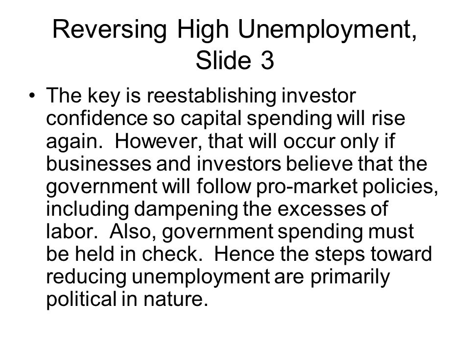 Reversing High Unemployment, Slide 3 The key is reestablishing investor confidence so capital spending will rise again. However, that will occur only