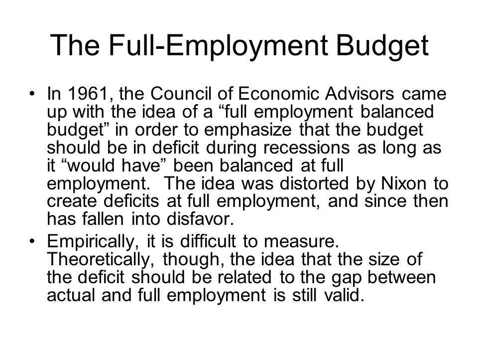 The Full-Employment Budget In 1961, the Council of Economic Advisors came up with the idea of a full employment balanced budget in order to emphasize