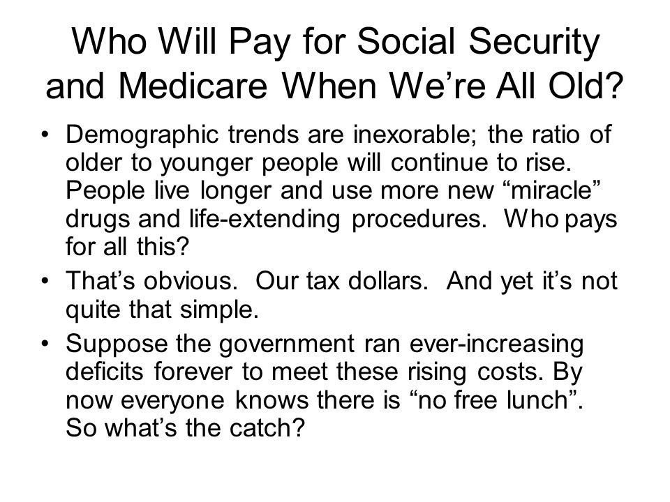 Who Will Pay for Social Security and Medicare When Were All Old? Demographic trends are inexorable; the ratio of older to younger people will continue