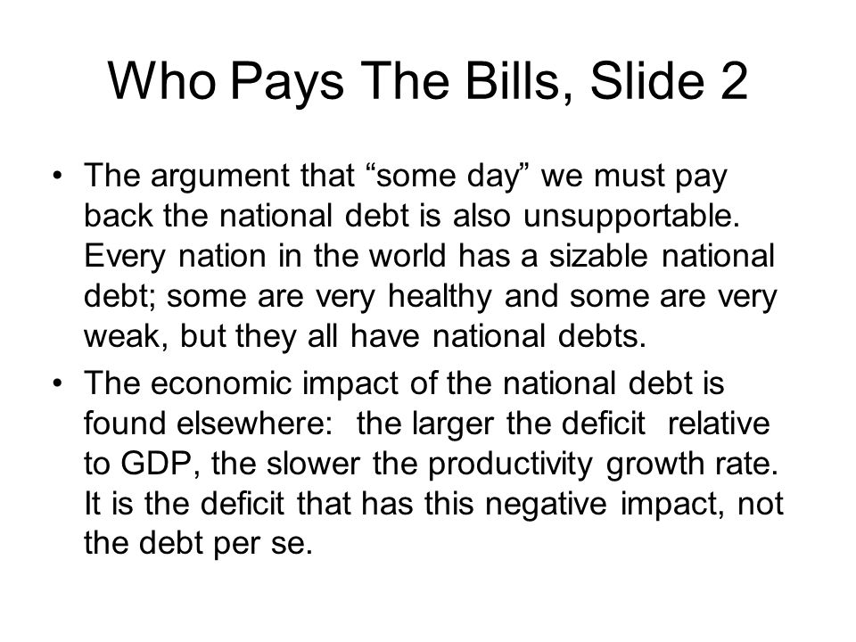 Who Pays The Bills, Slide 2 The argument that some day we must pay back the national debt is also unsupportable. Every nation in the world has a sizab