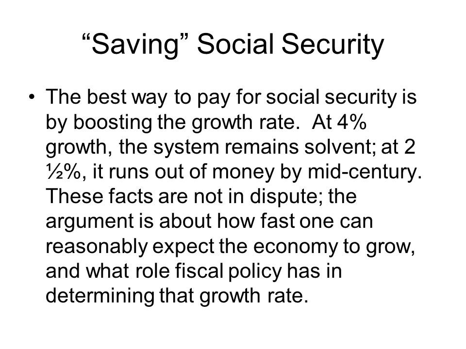 Saving Social Security The best way to pay for social security is by boosting the growth rate. At 4% growth, the system remains solvent; at 2 ½%, it r
