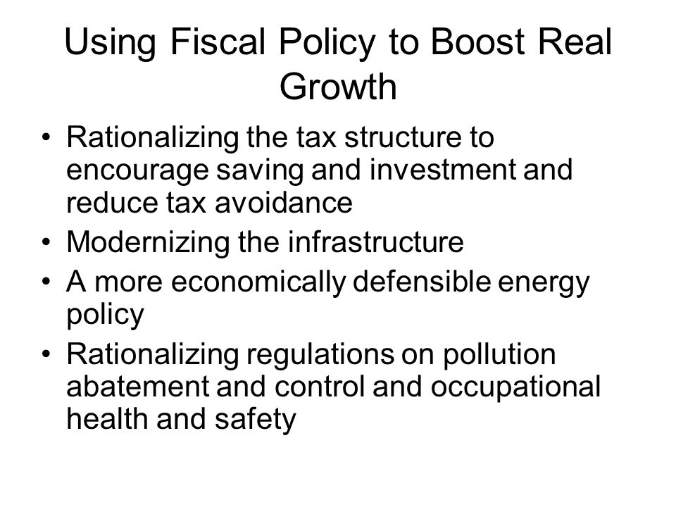 Using Fiscal Policy to Boost Real Growth Rationalizing the tax structure to encourage saving and investment and reduce tax avoidance Modernizing the i