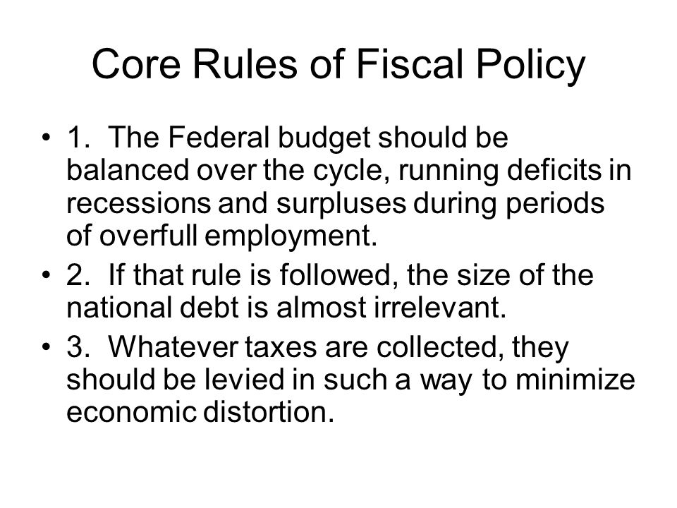 Core Rules of Fiscal Policy 1. The Federal budget should be balanced over the cycle, running deficits in recessions and surpluses during periods of ov
