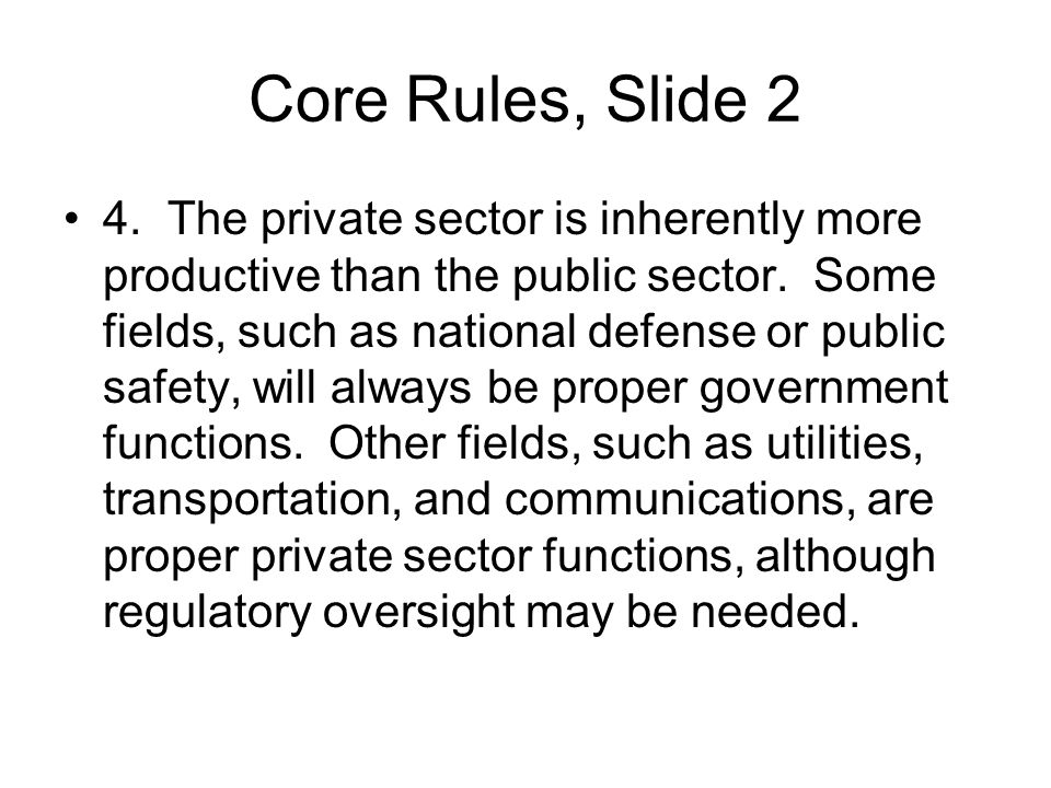 Core Rules, Slide 2 4. The private sector is inherently more productive than the public sector. Some fields, such as national defense or public safety