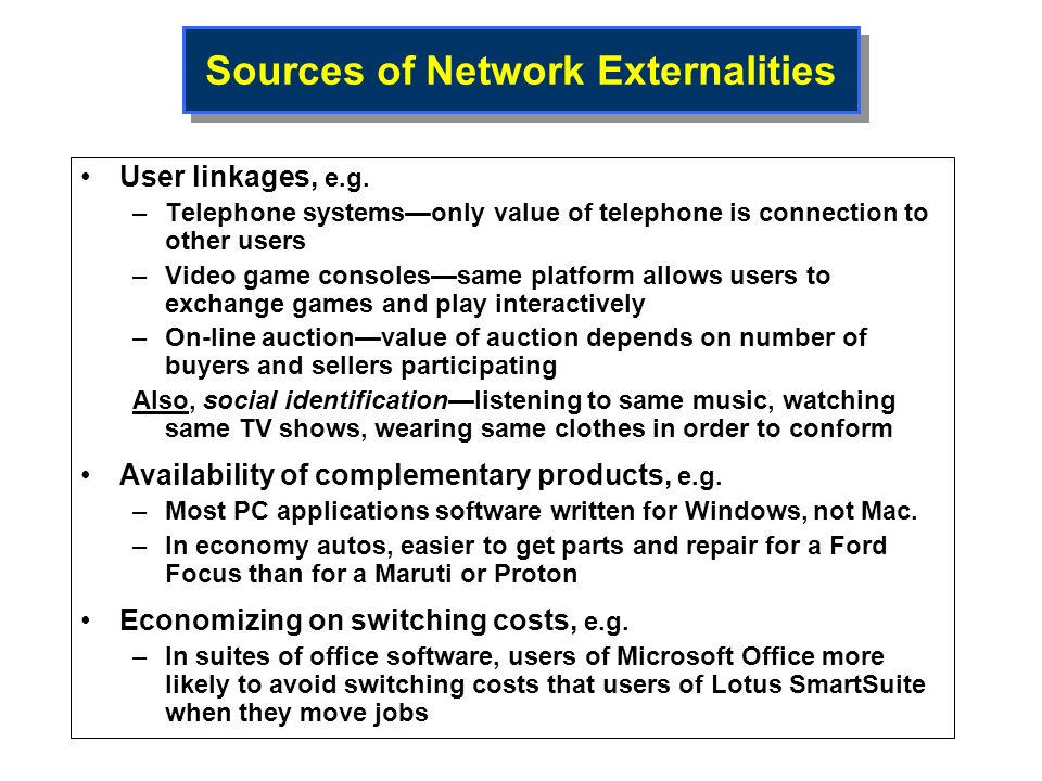 Sources of Network Externalities User linkages, e.g. –Telephone systemsonly value of telephone is connection to other users –Video game consolessame p